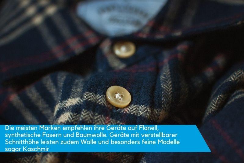 Die meisten Marken empfehlen ihre Geräte auf Flanell, synthetische Fasern und Baumwolle. Geräte mit verstellbarer Schnitthöhe leisten zudem Wolle und besonders feine Modelle sogar Kaschmir